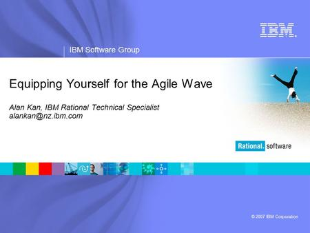 ® IBM Software Group © 2007 IBM Corporation Equipping Yourself for the Agile Wave Alan Kan, IBM Rational Technical Specialist