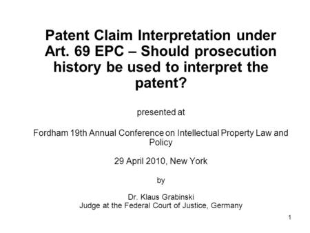 1 Patent Claim Interpretation under Art. 69 EPC – Should prosecution history be used to interpret the patent? presented at Fordham 19th Annual Conference.