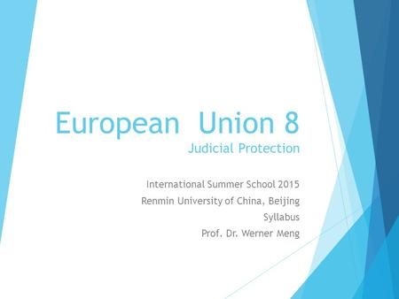 European Union 8 Judicial Protection International Summer School 2015 Renmin University of China, Beijing Syllabus Prof. Dr. Werner Meng.