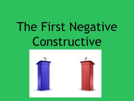 The First Negative Constructive. Steps 1.Introduction 2.Address Definitions 3.Rebut the Aff Contentions 4.Outline Neg Contentions 5.Summation.