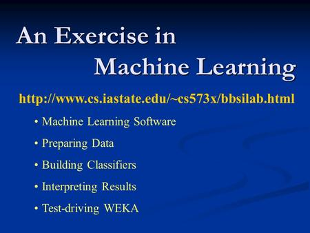 An Exercise in Machine Learning  Machine Learning Software Preparing Data Building Classifiers Interpreting.