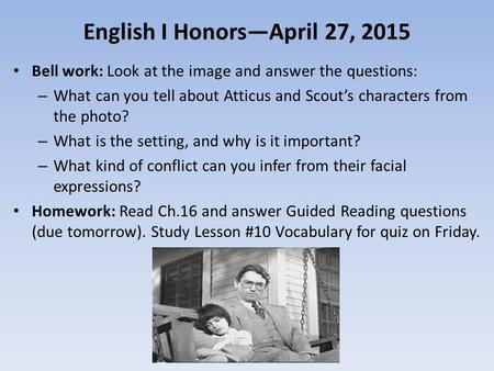 English I Honors—April 27, 2015 Bell work: Look at the image and answer the questions: – What can you tell about Atticus and Scout's characters from the.