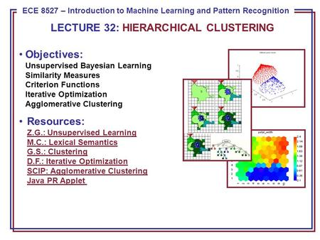 ECE 8443 – Pattern Recognition ECE 8527 – Introduction to Machine Learning and Pattern Recognition LECTURE 32: HIERARCHICAL CLUSTERING Objectives: Unsupervised.