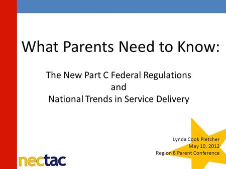 What Parents Need to Know: The New Part C Federal Regulations and National Trends in Service Delivery Lynda Cook Pletcher May 10, 2012 Region 6 Parent.