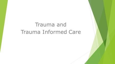 Trauma and Trauma Informed Care. Trauma  What is trauma?  How prevalent is trauma ?  How long does it last?  Why should we be aware of it?