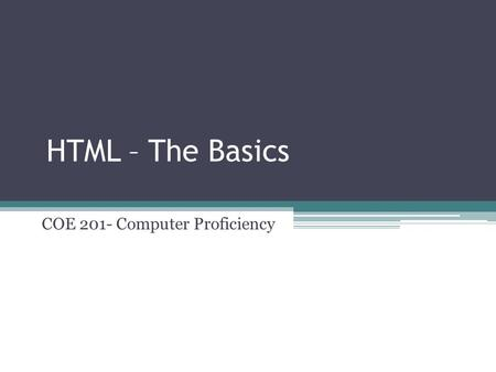 HTML – The Basics COE 201- Computer Proficiency. The Internet The World Wide Web ▫Also known as the Web ▫Created in 1989  European Laboratory for Particle.