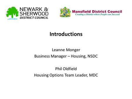 Introductions Leanne Monger Business Manager – Housing, NSDC Phil Oldfield Housing Options Team Leader, MDC.