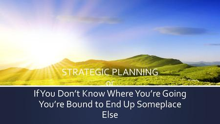 STRATEGIC PLANNING or If You Don't Know Where You're Going You're Bound to End Up Someplace Else.