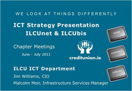 W E L O O K A T T H I N G S D I F F E R E N T L Y ICT Strategy Presentation ILCUnet & ILCUbis Chapter Meetings June - July 2011 ILCU ICT Department Jim.