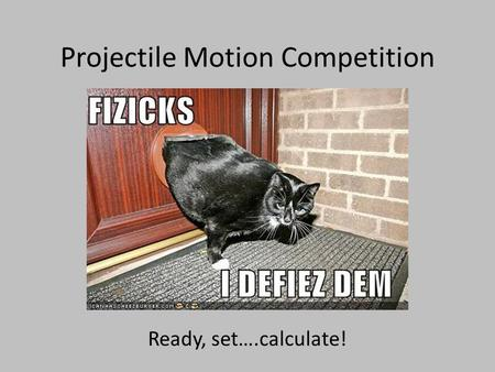 Projectile Motion Competition Ready, set….calculate!