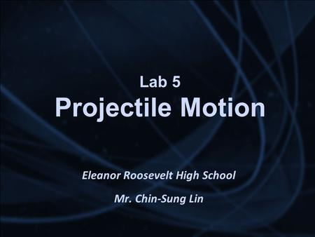 Lab 5 Projectile Motion Eleanor Roosevelt High School Mr. Chin-Sung Lin.