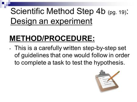 Scientific Method Step 4b (pg. 19) : Design an experiment METHOD/PROCEDURE: - This is a carefully written step-by-step set of guidelines that one would.