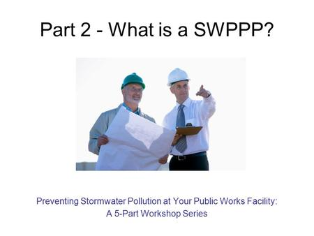 Part 2 - What is a SWPPP? Preventing Stormwater Pollution at Your Public Works Facility: A 5-Part Workshop Series.