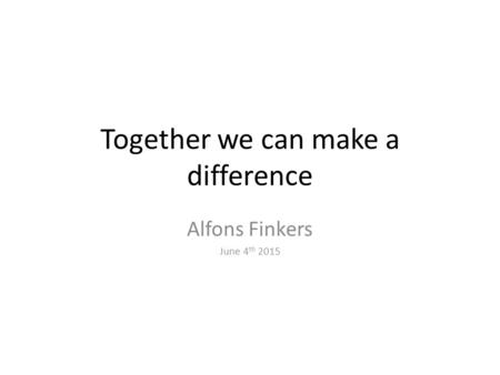 Together we can make a difference Alfons Finkers June 4 th 2015.
