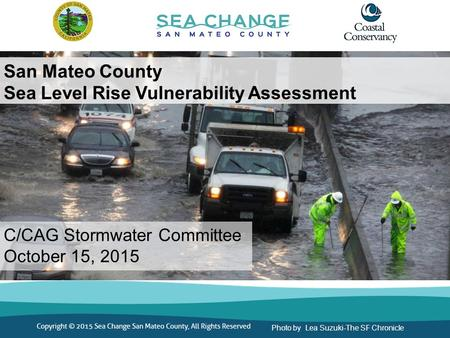 San Mateo County Sea Level Rise Vulnerability Assessment C/CAG Stormwater Committee October 15, 2015 Photo by Lea Suzuki-The SF Chronicle.