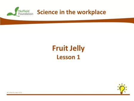 © Nuffield Foundation 2012 Science in the workplace Fruit Jelly Lesson 1.