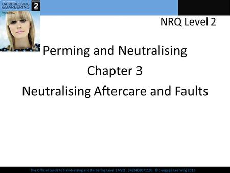 The Official Guide to Hairdressing and Barbering Level 2 NVQ, 9781408071106, © Cengage Learning 2013 NRQ Level 2 Perming and Neutralising Chapter 3 Neutralising.