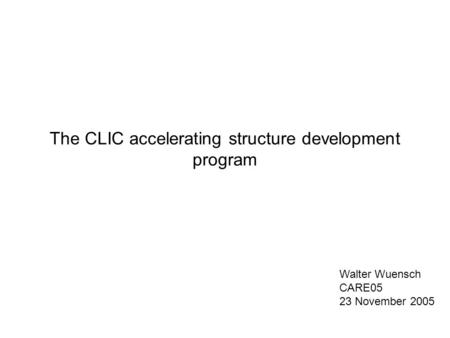 The CLIC accelerating structure development program Walter Wuensch CARE05 23 November 2005.