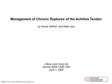 Management of Chronic Ruptures of the Achilles Tendon by Nicola Maffulli, and Adam Ajis J Bone Joint Surg Am Volume 90(6):1348-1360 June 1, 2008 ©2008.