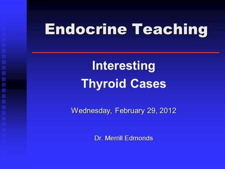 Endocrine Teaching Endocrine Teaching Interesting Thyroid Cases Wednesday, February 29, 2012 Dr. Merrill Edmonds.