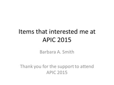 Items that interested me at APIC 2015 Barbara A. Smith Thank you for the support to attend APIC 2015.