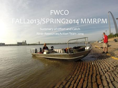 FWCO FALL2013/SPRING2014 MMRPM Summary of Effort and Catch River Resources Action Team 2014.