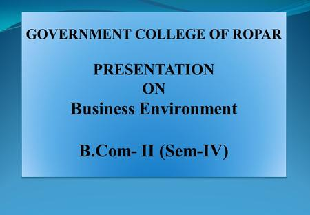 GOVERNMENT COLLEGE OF ROPAR PRESENTATION ON Business Environment B.Com- II (Sem-IV) GOVERNMENT COLLEGE OF ROPAR PRESENTATION ON Business Environment B.Com-