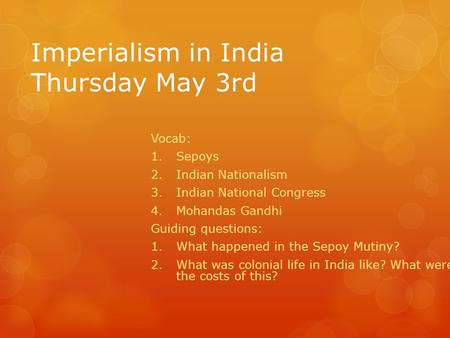 Imperialism in India Thursday May 3rd Vocab: 1.Sepoys 2.Indian Nationalism 3.Indian National Congress 4.Mohandas Gandhi Guiding questions: 1.What happened.