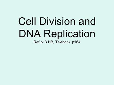 Cell Division and DNA Replication Ref p13 HB, Textbook p164.