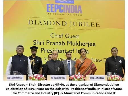 Shri Anupam Shah, Director at NIPHA, as the organizer of Diamond Jubilee celebration of EEPC INDIA on the dais with President of India, Minister of State.