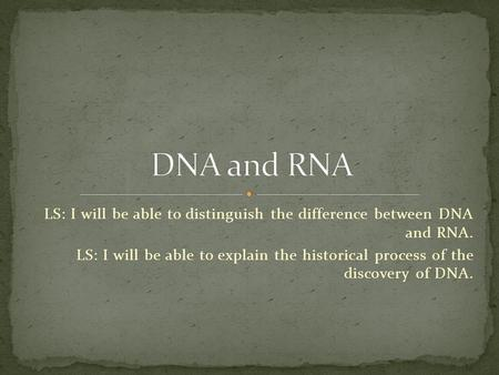 LS: I will be able to distinguish the difference between DNA and RNA. LS: I will be able to explain the historical process of the discovery of DNA.