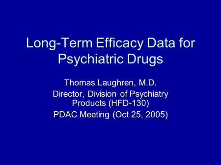 Long-Term Efficacy Data for Psychiatric Drugs Thomas Laughren, M.D. Director, Division of Psychiatry Products (HFD-130) PDAC Meeting (Oct 25, 2005)