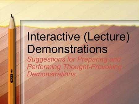 Interactive (Lecture) Demonstrations Suggestions for Preparing and Performing Thought-Provoking Demonstrations.
