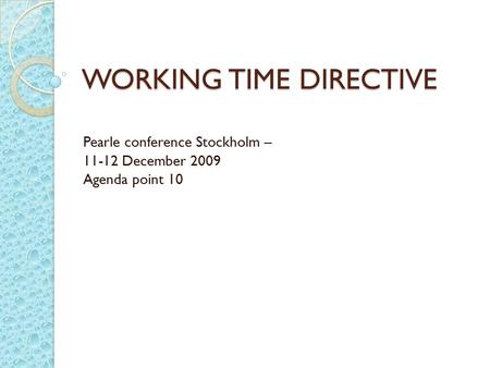 WORKING TIME DIRECTIVE Pearle conference Stockholm – 11-12 December 2009 Agenda point 10.