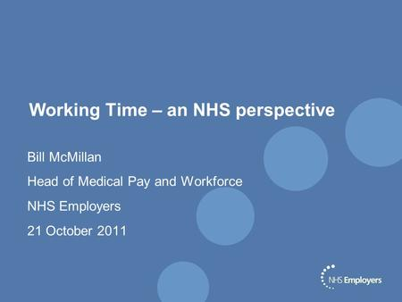 Working Time – an NHS perspective Bill McMillan Head of Medical Pay and Workforce NHS Employers 21 October 2011.