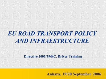 M mc EU ROAD TRANSPORT POLICY AND INFRAESTRUCTURE Directive 2003/59/EC. Driver Training Ankara, 19/20 September 2006.