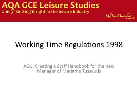 Working Time Regulations 1998 AO1: Creating a Staff Handbook for the new Manager of Madame Tussauds.