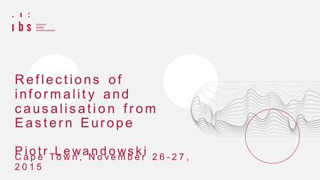 Reflections of informality and causalisation from Eastern Europe Piotr Lewandowski Cape Town, November 26-27, 2015.