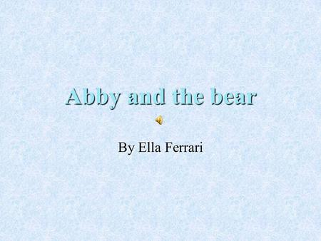 Abby and the bear By Ella Ferrari One sunny Fall day Abby went into her back yard to water her flowers. Her flowers were red roses, yellow sunflowers.