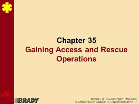Limmer et al., Emergency Care, 11th Edition © 2009 by Pearson Education, Inc., Upper Saddle River, NJ DOT Directory Chapter 35 Gaining Access and Rescue.