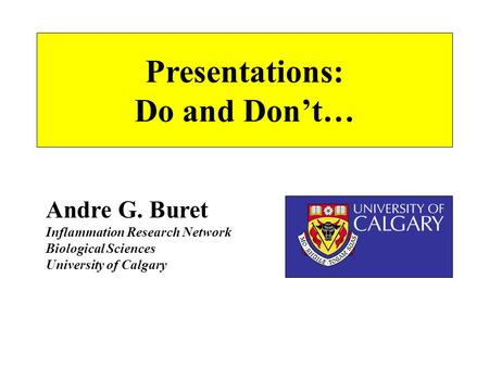 Presentations: Do and Don't… Andre G. Buret Inflammation Research Network Biological Sciences University of Calgary.