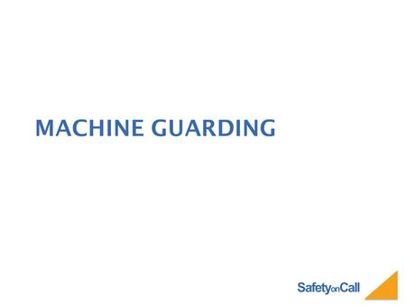 Safety on Call MACHINE GUARDING. Safety on Call INTRODUCTION Crushed hands and arms, severed fingers, blindness - the list of possible machinery-related.