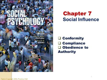 1 Chapter 7 Chapter 7 Social Influence Taylor, Copyright 2006, Prentice Hall  Conformity  Compliance  Obedience to Authority.