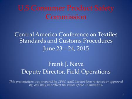 U.S Consumer Product Safety Commission Central America Conference on Textiles Standards and Customs Procedures June 23 – 24, 2015 Frank J. Nava Deputy.
