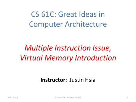 Instructor: Justin Hsia CS 61C: Great Ideas in Computer Architecture Multiple Instruction Issue, Virtual Memory Introduction 8/01/2013Summer 2013 -- Lecture.