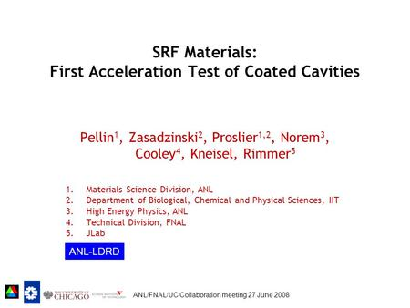 ANL/FNAL/UC Collaboration meeting 27 June 2008 SRF Materials: First Acceleration Test of Coated Cavities Pellin 1, Zasadzinski 2, Proslier 1,2, Norem 3,