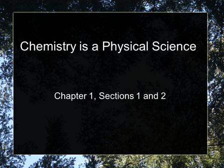 Chemistry is a Physical Science Chapter 1, Sections 1 and 2.
