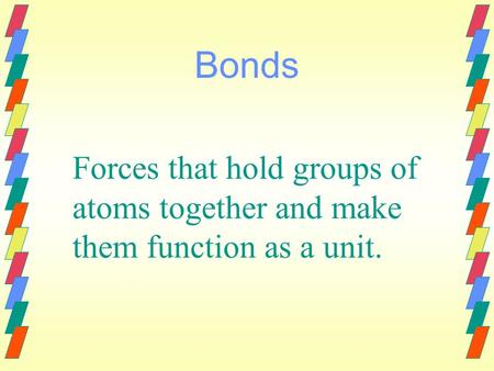 Bonds Forces that hold groups of atoms together and make them function as a unit.