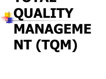 TOTAL QUALITY MANAGEME NT (TQM). Total Quality Management TQM is a philosophy which applies equally to all parts of the organization. TQM can be viewed.