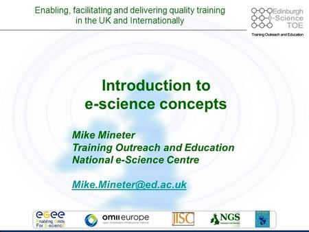 Enabling, facilitating and delivering quality training in the UK and Internationally Introduction to e-science concepts Mike Mineter Training Outreach.